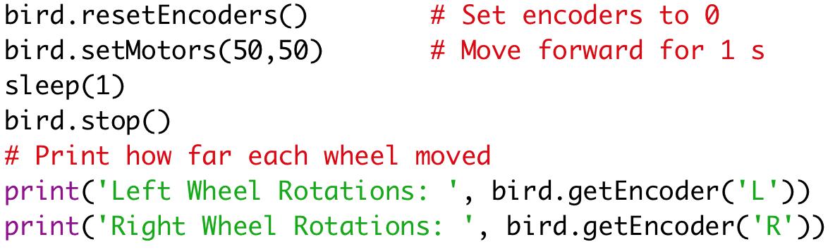 bird.resetEncoders() # Set encoders to 0  bird.setMotors(50,50) # Move forward for 1 s  sleep(1)  bird.stop()  # Print how far each wheel moved  print('Left Wheel Rotations: ', bird.getEncoder('L'))  print('Right Wheel Rotations: ', bird.getEncoder('R'))