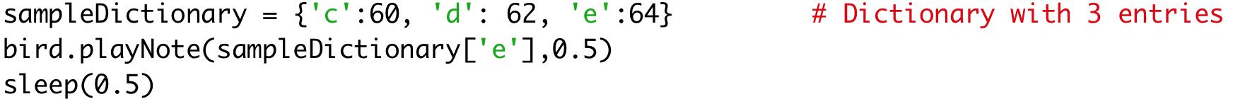 sampleDictionary = {'c':60, 'd': 62, 'e':64} # Dictionary with two entries  bird.playNote(sampleDictionary['e'],0.5)  sleep(0.5)