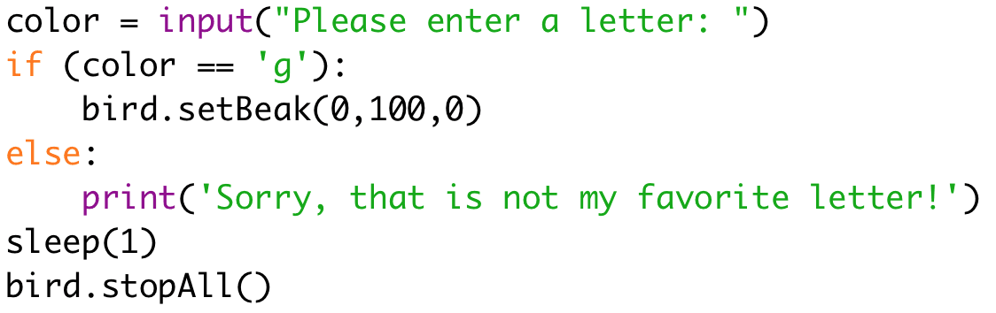 """color = input(""""Please enter a letter: """")  if (color == 'g'):  bird.setBeak(0,100,0)  else:  print('Sorry, that is not my favorite letter!')  sleep(1)  bird.stopAll()"""