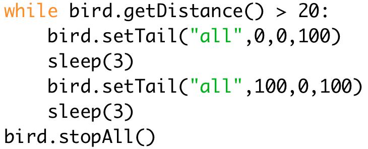 """while bird.getDistance() > 20:  bird.setTail(""""all"""",0,0,100)  sleep(3)  bird.setTail(""""all"""",100,0,100)  sleep(3)  bird.stopAll()"""