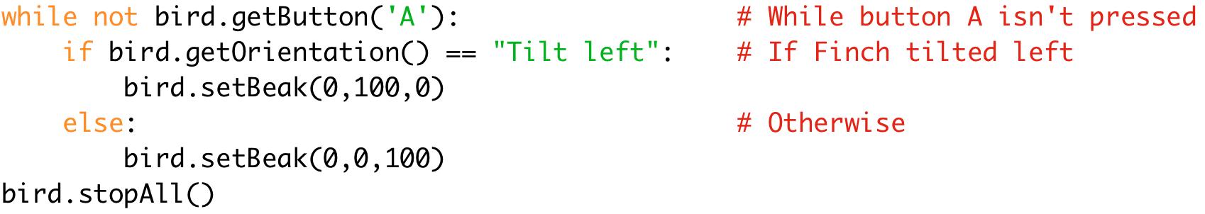 """while not bird.getButton('A'): # While button A isn't pressed  if bird.getOrientation() == """"Tilt left"""": # If Finch tilted left  bird.setBeak(0,100,0)  else: # Otherwise  bird.setBeak(0,0,100)  bird.stopAll()"""