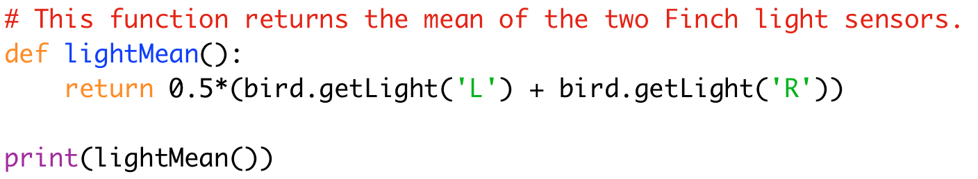 # This function returns the mean of the two Finch light sensors.  def lightMean():  return 0.5*(bird.getLight('L') + bird.getLight('R'))  print(lightMean())