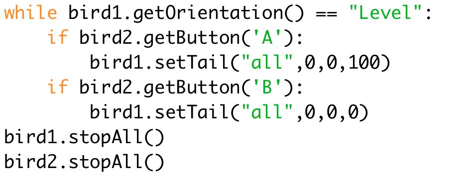 """while bird1.getOrientation() == """"Level"""":  if bird2.getButton('A'):  bird1.setTail(""""all"""",0,0,100)  if bird2.getButton('B'):  bird1.setTail(""""all"""",0,0,0)  bird1.stopAll()  bird2.stopAll()"""