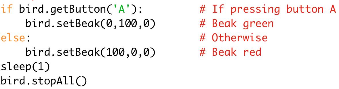 if bird.getButton('A'): # If pressing button A  bird.setBeak(0,100,0) # Beak green  else: # Otherwise  bird.setBeak(100,0,0) # Beak red  sleep(1)  bird.stopAll()