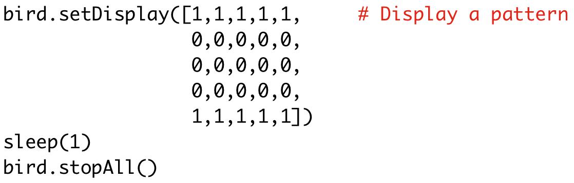 bird.setDisplay([1,1,1,1,1,0,0,0,0,0,0,0,0,0,0,0,0,0,0,0,1,1,1,1,1])  sleep(1)  bird.stopAll()