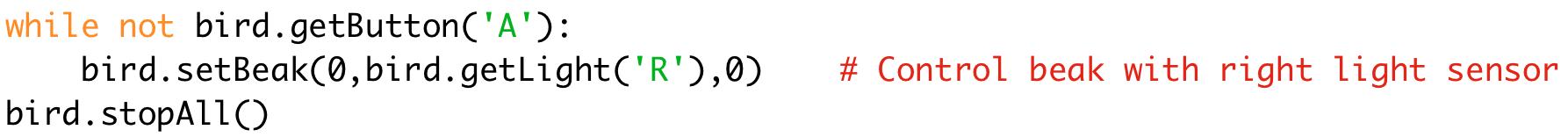 while not bird.getButton('A'):  bird.setBeak(0,bird.getLight('R'),0) # Control beak with right light sensor  bird.stopAll()