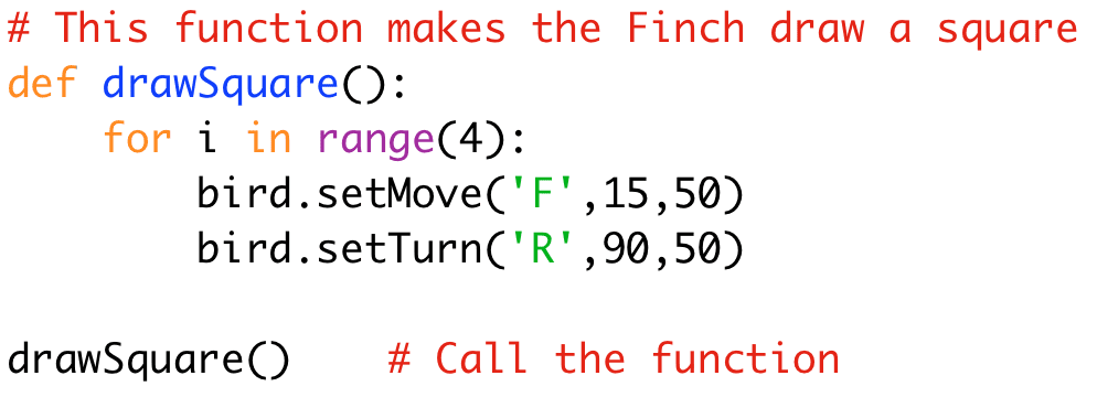 # This function makes the Finch draw a square  def drawSquare():  for i in range(4):  bird.setMove('F',15,50)  bird.setTurn('R',90,50)  drawSquare() # Call the function