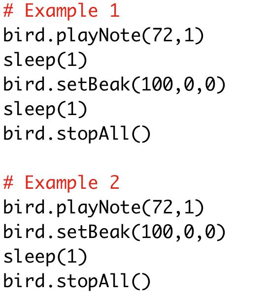 # Example 1  bird.playNote(72,1)  sleep(1)  bird.setBeak(100,0,0)  sleep(1)  bird.stopAll()  # Example 2  bird.playNote(72,1)  bird.setBeak(100,0,0)  sleep(1)  bird.stopAll()