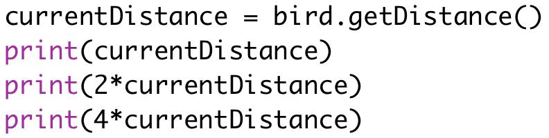 currentDistance = bird.getDistance()  print(currentDistance)  print(2*currentDistance)  print(4*currentDistance)
