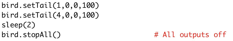 bird.setTail(1,0,0,100)  bird.setTail(4,0,0,100)  sleep(2)  bird.stopAll() # All outputs off