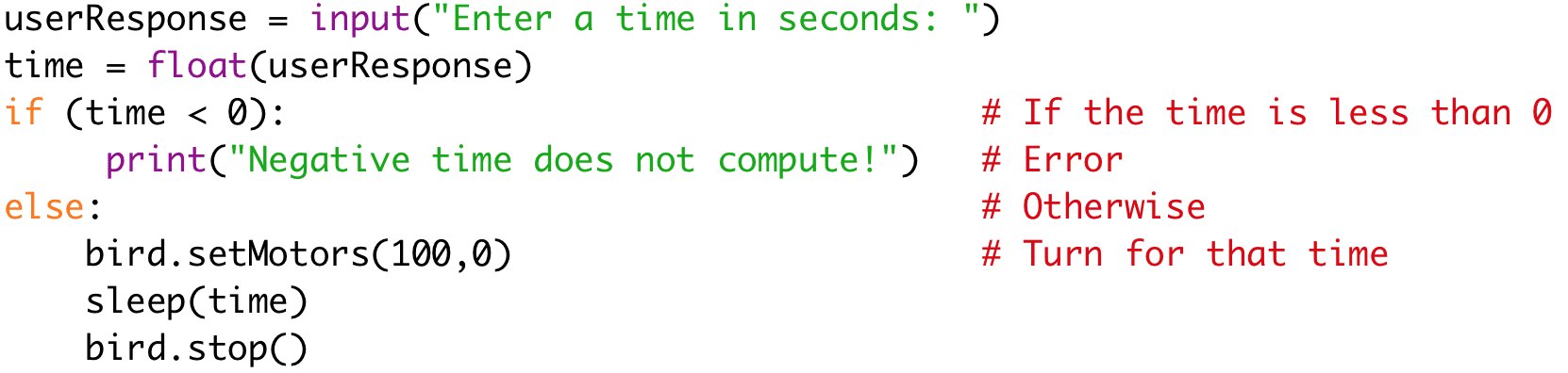 """userResponse = input(""""Enter a time in seconds: """")  time = float(userResponse)  if (time < 0): # If the time is less than 0  print(""""Negative time does not compute!"""") # Error  else: # Otherwise  bird.setMotors(100,0) # Turn for that time  sleep(time)  bird.stop()"""