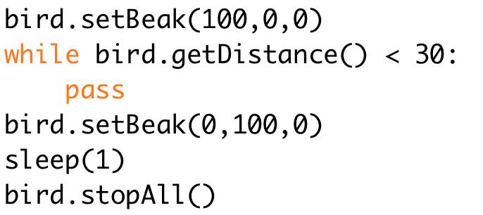 bird.setBeak(100,0,0)  while bird.getDistance() < 30:  pass  bird.setBeak(0,100,0)  sleep(1)  bird.stopAll()