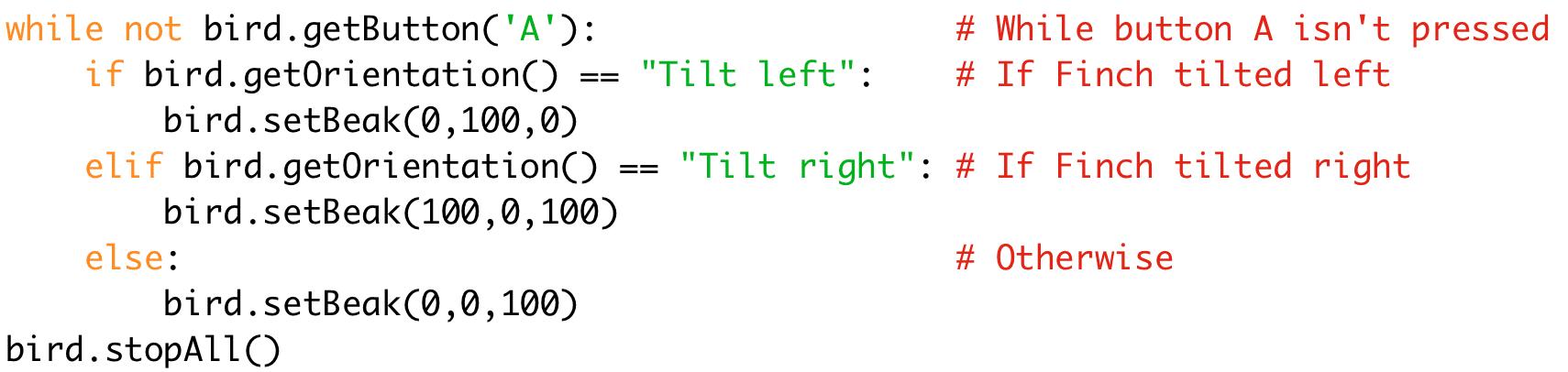 "while not bird.getButton('A'): # While button A isn't pressed  if bird.getOrientation() == ""Tilt left"": # If Finch tilted left  bird.setBeak(0,100,0)  elif bird.getOrientation() == ""Tilt right"": # If Finch tilted right  bird.setBeak(100,0,100)  else: # Otherwise  bird.setBeak(0,0,100)  bird.stopAll()"
