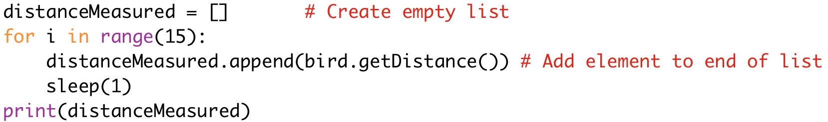 distanceMeasured = [] # Create empty list  for i in range(15):  distanceMeasured.append(bird.getDistance()) # Add element to end of list  sleep(1)  print(distanceMeasured)