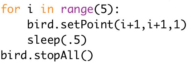 for i in range(5):  bird.setPoint(i+1,i+1,1)  sleep(.5)  bird.stopAll()