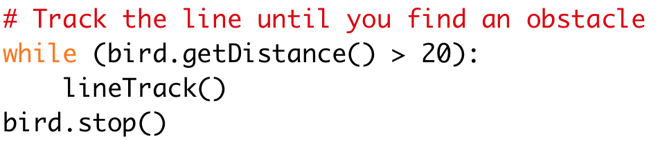 # Track the line until you find an obstacle  while (bird.getDistance() > 20):  lineTrack()  bird.stop()