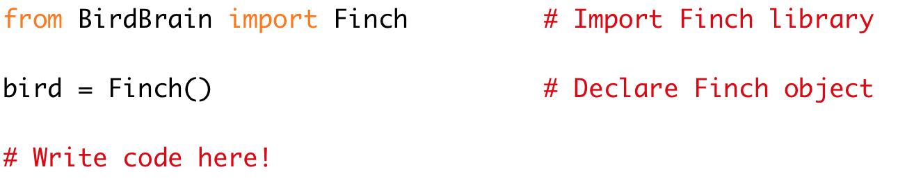 from BirdBrain import Finch # Import Finch library  bird = Finch() # Declare Finch object  # Write code here!