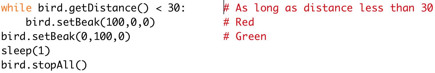 while bird.getDistance() < 30: # As long as distance less than 30  bird.setBeak(100,0,0) # Red  bird.setBeak(0,100,0) # Green  sleep(1)  bird.stopAll()