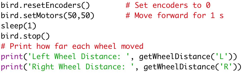bird.resetEncoders() # Set encoders to 0  bird.setMotors(50,50) # Move forward for 1 s  sleep(1)  bird.stop()  # Print how far each wheel moved  print('Left Wheel Distance: ', getWheelDistance('L'))  print('Right Wheel Distance: ', getWheelDistance('R'))