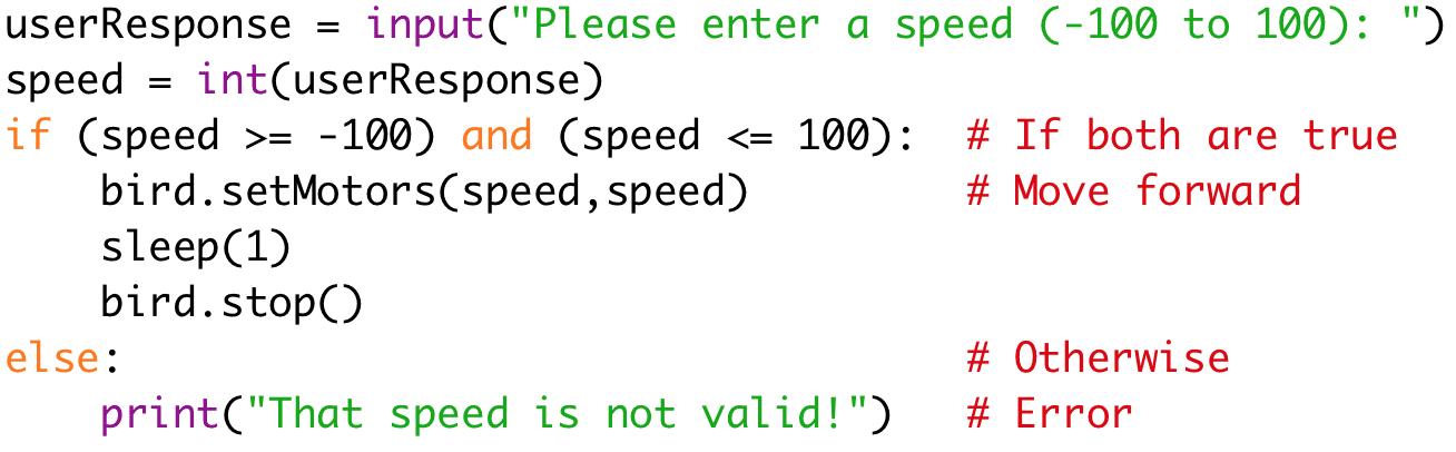 "userResponse = input(""Please enter a speed (-100 to 100): "")  speed = int(userResponse)  if (speed >= -100) and (speed <= 100): # If both are true  bird.setMotors(speed,speed) #Move forward  sleep(1)  bird.stop()  else: #Otherwise print(""That speed is not valid!"") # Error"