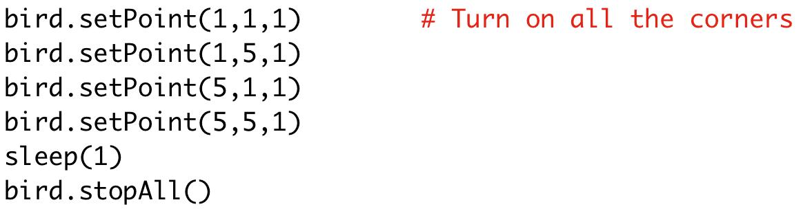 bird.setPoint(1,1,1) # Turn on all the corners  bird.setPoint(1,5,1)  bird.setPoint(5,1,1)  bird.setPoint(5,5,1)  sleep(1)  bird.stopAll()