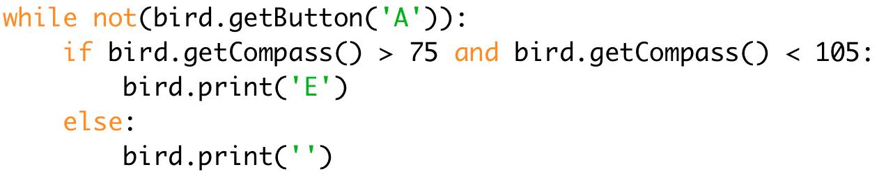 while not(bird.getButton('A')): # While button A isn't pressed  if bird.getCompass() < 75 and bird.getCompass() < 105: # If both Booleans are true  bird.print('E') # Print E  else:  bird.print('') # Print nothing