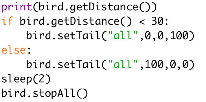 """if bird.getDistance() < 30:  bird.setTail(""""all"""",0,0,100)  else:  bird.setTail(""""all"""",100,0,0)  sleep(2)  bird.stopAll()"""