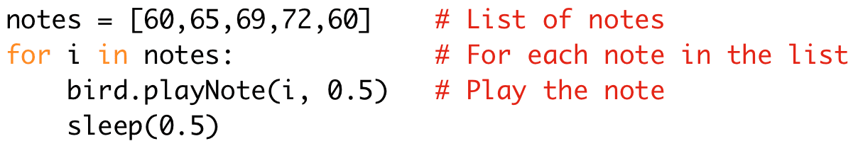notes = [60,65,69,72,60] # List of notes  for i in notes: # For each note in the list  bird.playNote(i, 0.5) # Play the note  sleep(0.5)