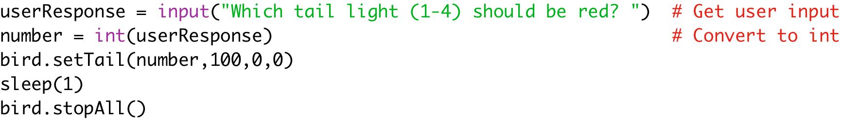"userResponse = input(""Which tail light (1-4) should be red? "") # Get user input  number = int(userResponse) # Convert to int  bird.setTail(number,100,0,0)  sleep(1)  bird.stopAll()"