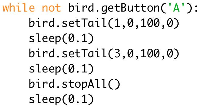 while not bird.getButton('A'): # Repeat until button A is pressed  bird.setTail(1,0,100,0)  sleep(0.1)  bird.setTail(3,0,100,0)  sleep(0.1)  bird.stopAll()  sleep(0.1)