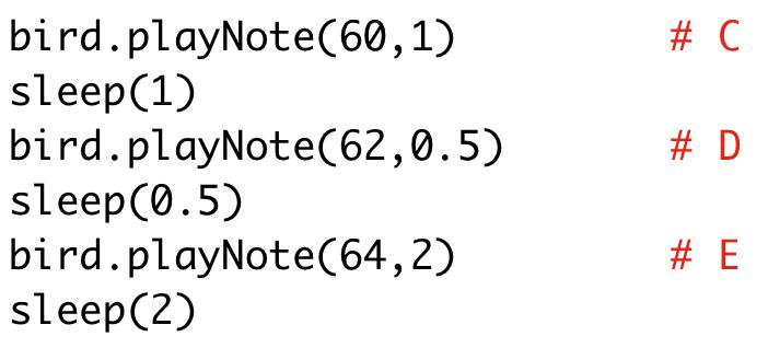 bird.playNote(60,1) # C  sleep(1)  bird.playNote(62,0.5) # D  sleep(0.5)  bird.playNote(64,2) # E  sleep(2)